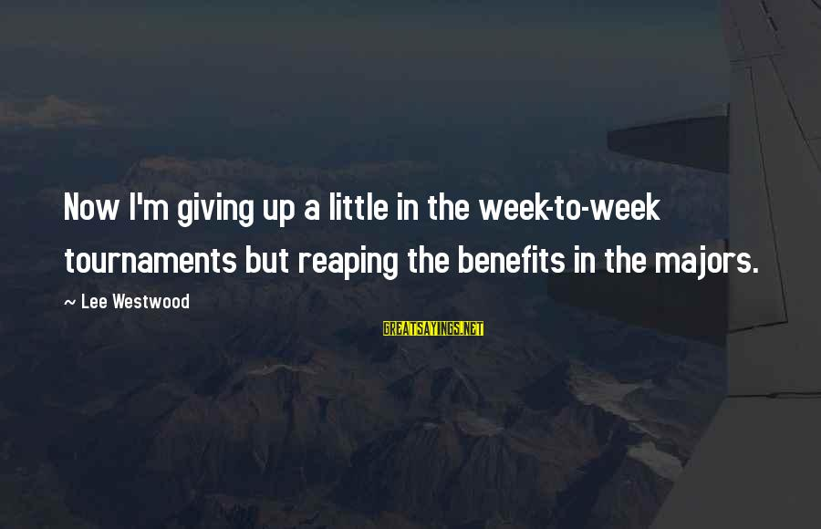 Majors Sayings By Lee Westwood: Now I'm giving up a little in the week-to-week tournaments but reaping the benefits in