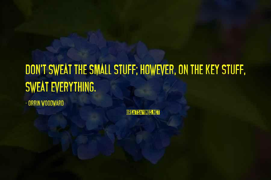 Majors Sayings By Orrin Woodward: Don't sweat the small stuff; however, on the key stuff, sweat everything.