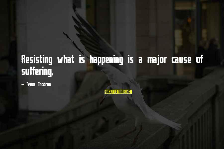 Majors Sayings By Pema Chodron: Resisting what is happening is a major cause of suffering,