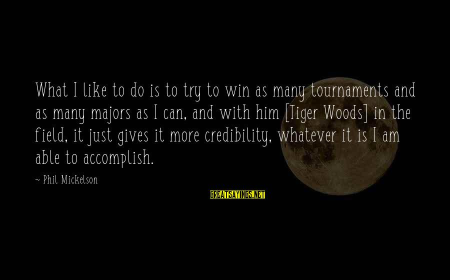 Majors Sayings By Phil Mickelson: What I like to do is to try to win as many tournaments and as