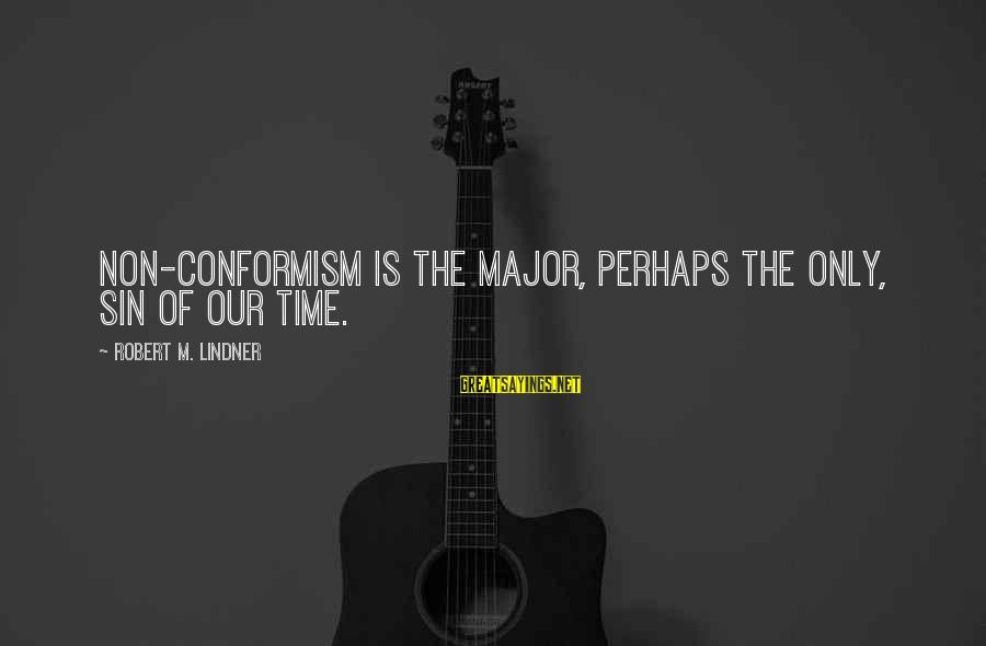 Majors Sayings By Robert M. Lindner: Non-conformism is the major, perhaps the only, sin of our time.