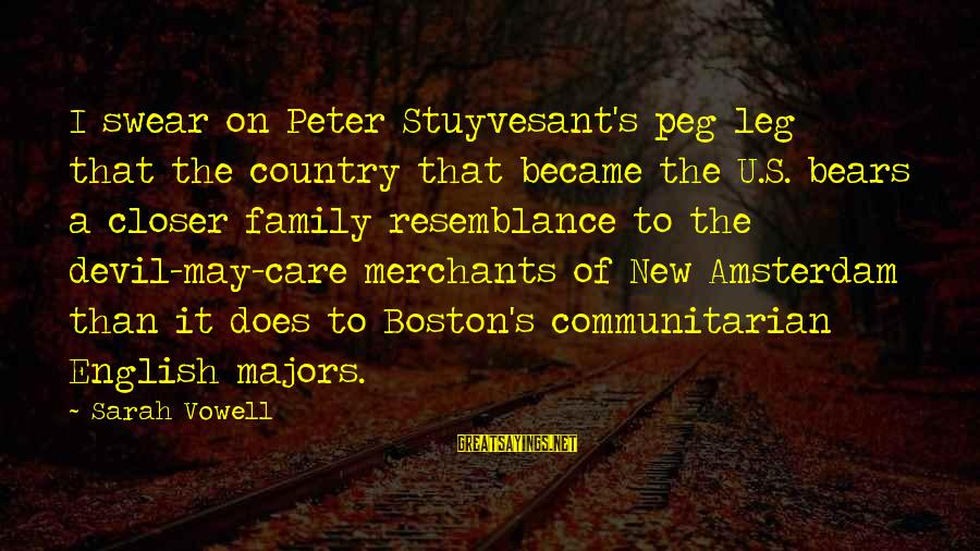 Majors Sayings By Sarah Vowell: I swear on Peter Stuyvesant's peg leg that the country that became the U.S. bears
