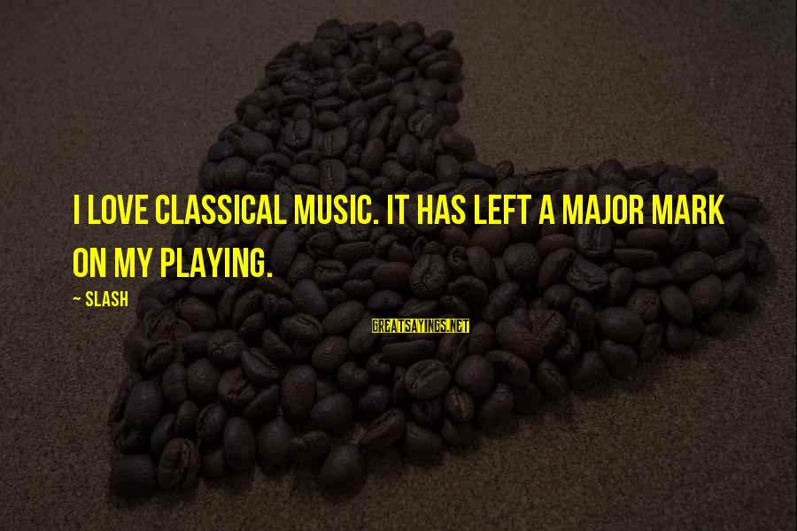 Majors Sayings By Slash: I love classical music. It has left a major mark on my playing.