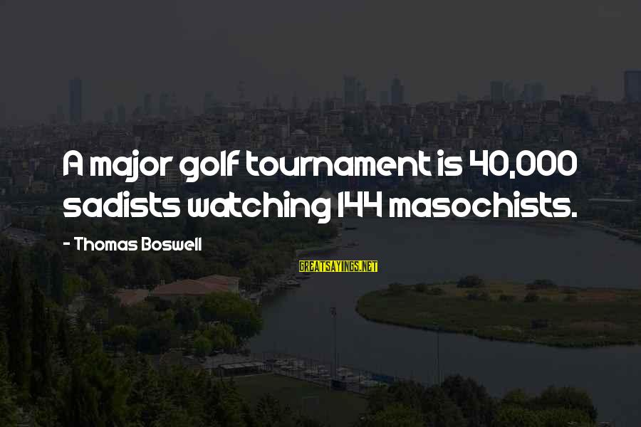 Majors Sayings By Thomas Boswell: A major golf tournament is 40,000 sadists watching 144 masochists.