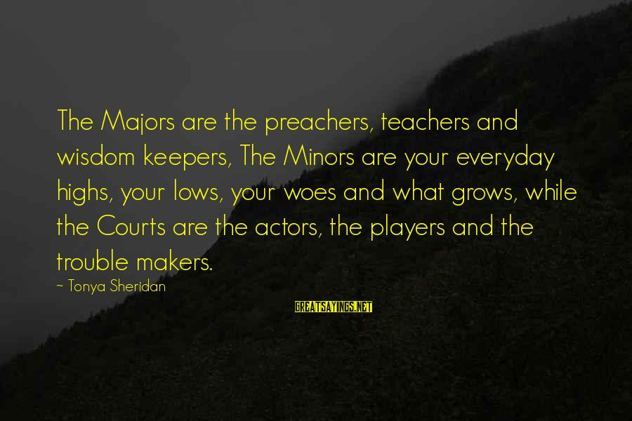 Majors Sayings By Tonya Sheridan: The Majors are the preachers, teachers and wisdom keepers, The Minors are your everyday highs,