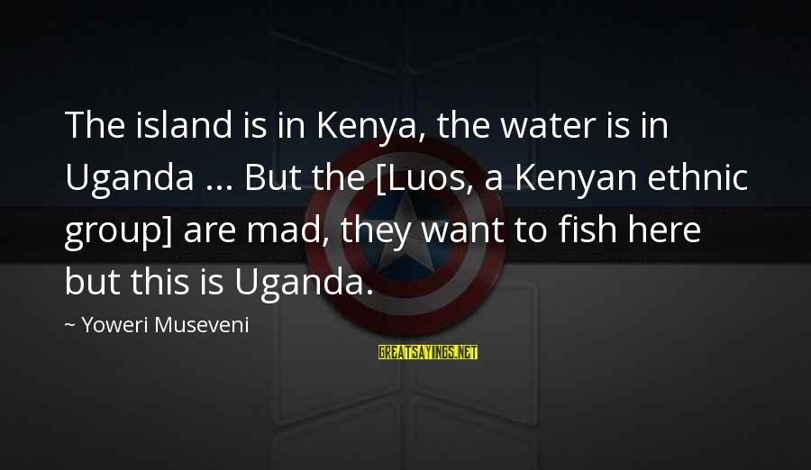 Make A Wish Disney Sayings By Yoweri Museveni: The island is in Kenya, the water is in Uganda ... But the [Luos, a