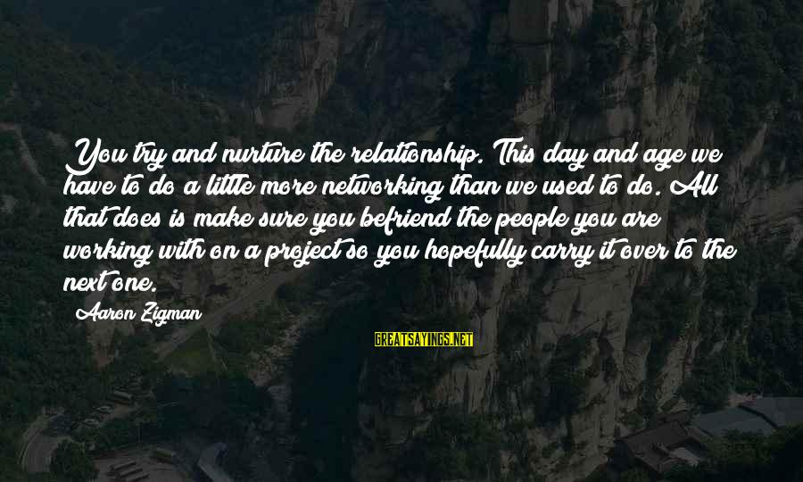 Make Do Sayings By Aaron Zigman: You try and nurture the relationship. This day and age we have to do a