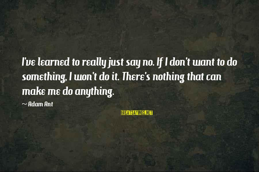 Make Do Sayings By Adam Ant: I've learned to really just say no. If I don't want to do something, I