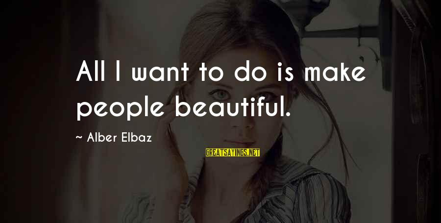 Make Do Sayings By Alber Elbaz: All I want to do is make people beautiful.