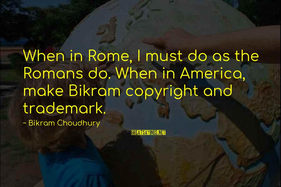 Make Do Sayings By Bikram Choudhury: When in Rome, I must do as the Romans do. When in America, make Bikram