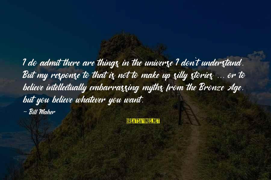 Make Do Sayings By Bill Maher: I do admit there are things in the universe I don't understand. But my response