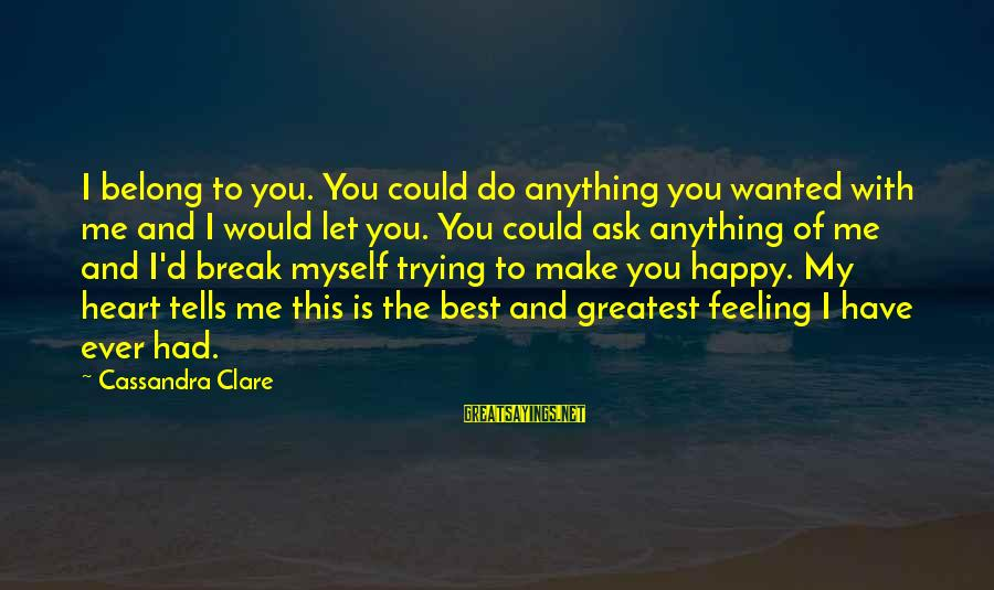 Make Do Sayings By Cassandra Clare: I belong to you. You could do anything you wanted with me and I would