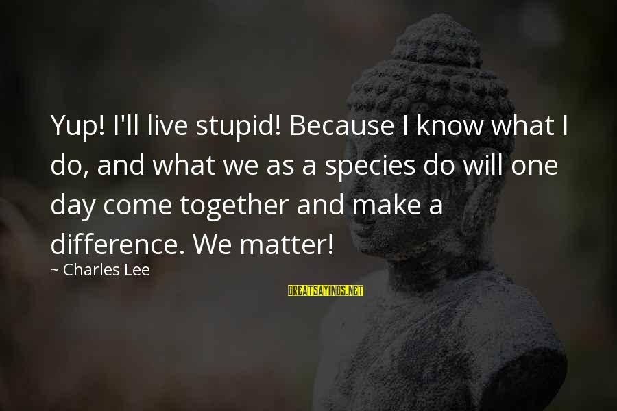 Make Do Sayings By Charles Lee: Yup! I'll live stupid! Because I know what I do, and what we as a