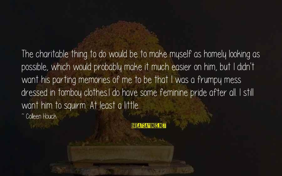 Make Do Sayings By Colleen Houck: The charitable thing to do would be to make myself as homely looking as possible,