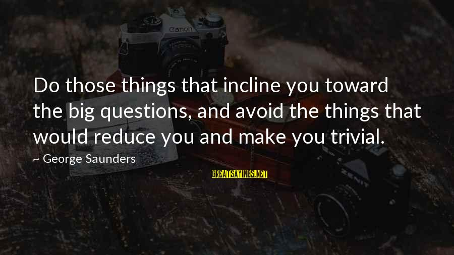Make Do Sayings By George Saunders: Do those things that incline you toward the big questions, and avoid the things that
