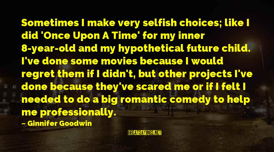 Make Do Sayings By Ginnifer Goodwin: Sometimes I make very selfish choices; like I did 'Once Upon A Time' for my