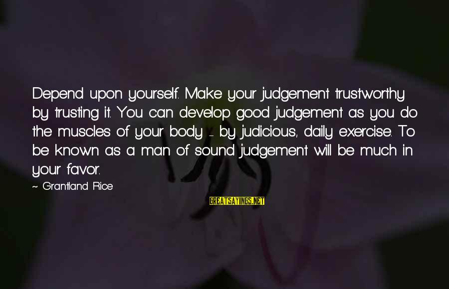 Make Do Sayings By Grantland Rice: Depend upon yourself. Make your judgement trustworthy by trusting it. You can develop good judgement