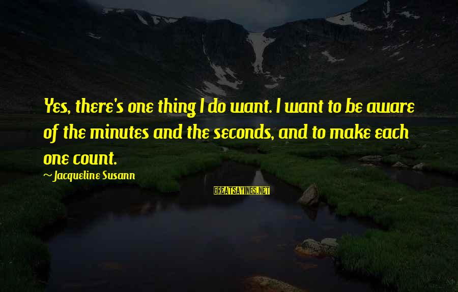 Make Do Sayings By Jacqueline Susann: Yes, there's one thing I do want. I want to be aware of the minutes