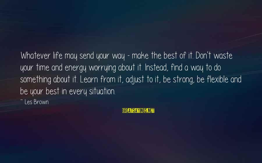 Make Do Sayings By Les Brown: Whatever life may send your way - make the best of it. Don't waste your