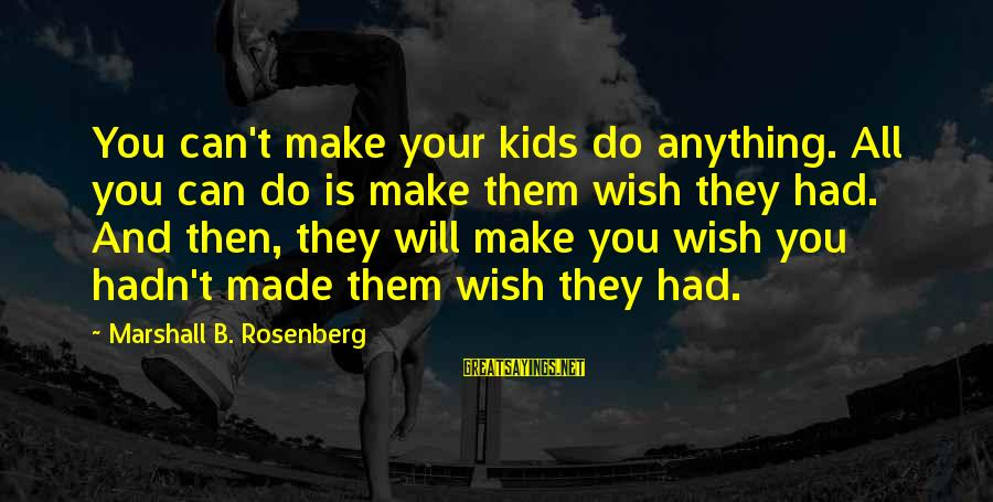Make Do Sayings By Marshall B. Rosenberg: You can't make your kids do anything. All you can do is make them wish