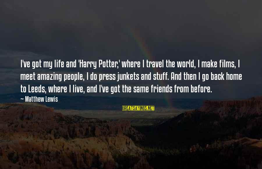 Make Do Sayings By Matthew Lewis: I've got my life and 'Harry Potter,' where I travel the world, I make films,