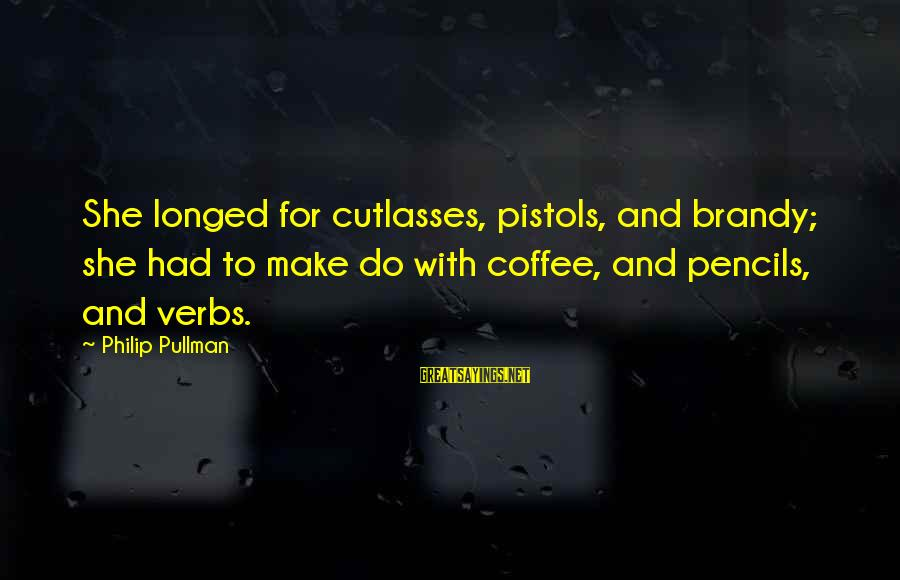 Make Do Sayings By Philip Pullman: She longed for cutlasses, pistols, and brandy; she had to make do with coffee, and