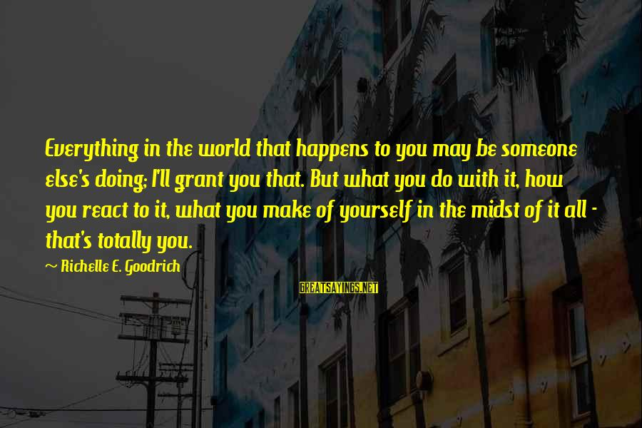 Make Do Sayings By Richelle E. Goodrich: Everything in the world that happens to you may be someone else's doing; I'll grant