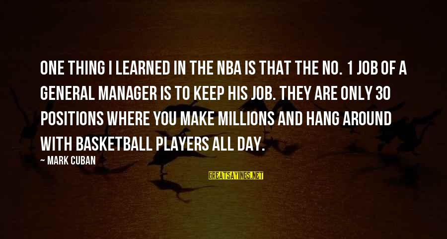Make His Day Sayings By Mark Cuban: One thing I learned in the NBA is that the No. 1 job of a