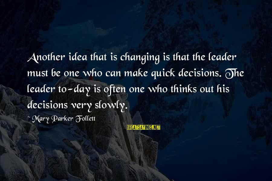 Make His Day Sayings By Mary Parker Follett: Another idea that is changing is that the leader must be one who can make