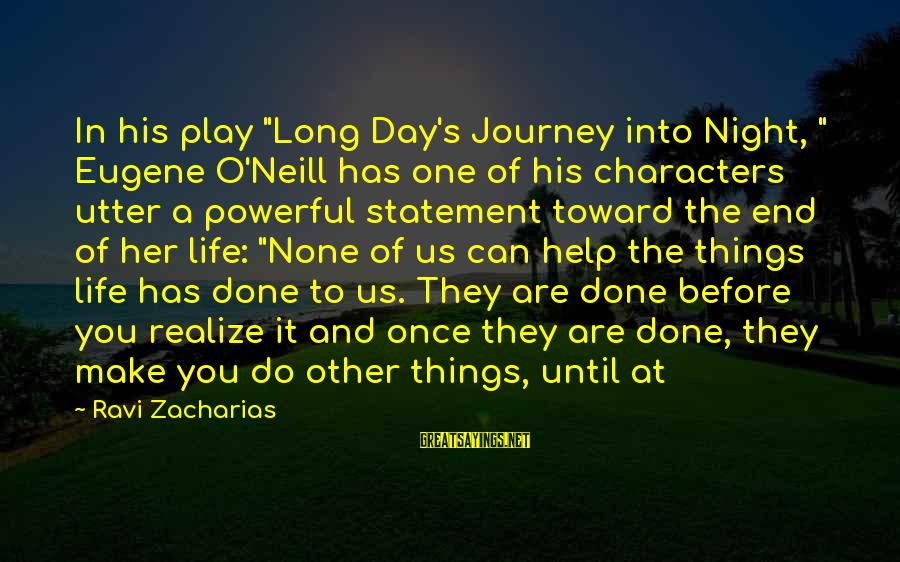 "Make His Day Sayings By Ravi Zacharias: In his play ""Long Day's Journey into Night, "" Eugene O'Neill has one of his"