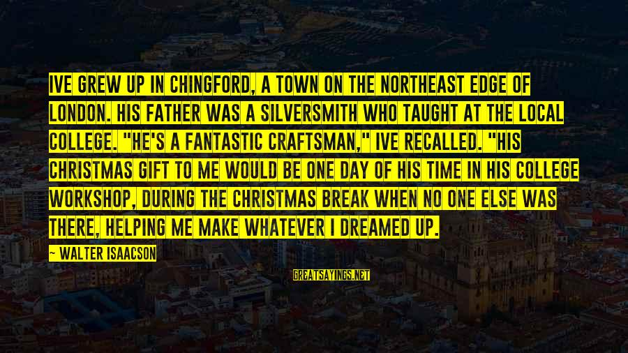 Make His Day Sayings By Walter Isaacson: Ive grew up in Chingford, a town on the northeast edge of London. His father