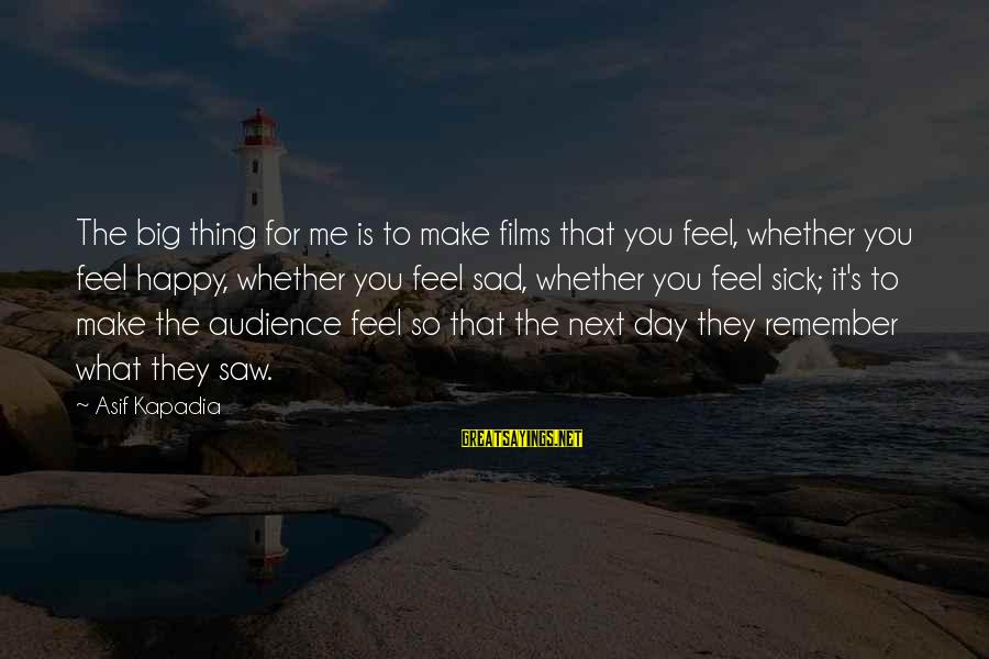 Make Me So Happy Sayings By Asif Kapadia: The big thing for me is to make films that you feel, whether you feel