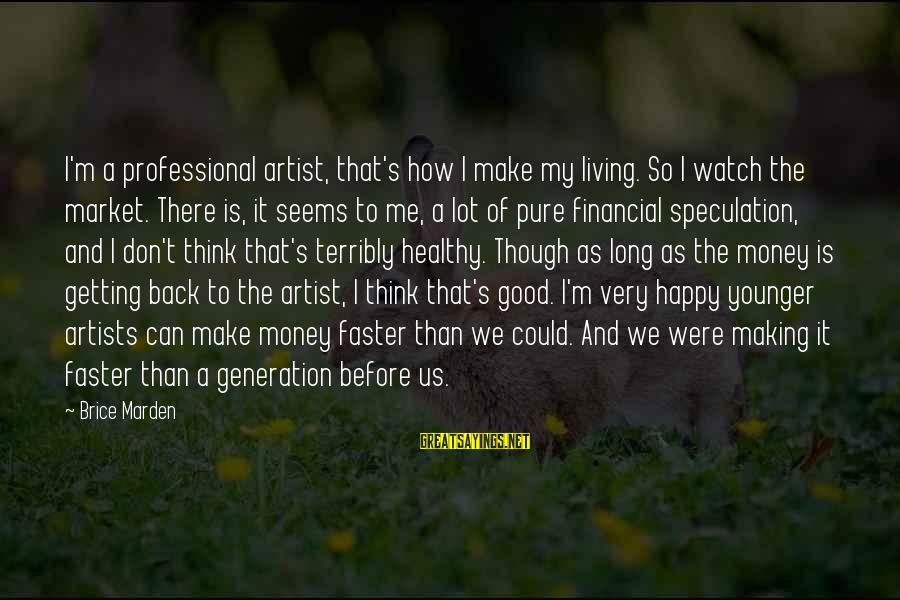 Make Me So Happy Sayings By Brice Marden: I'm a professional artist, that's how I make my living. So I watch the market.