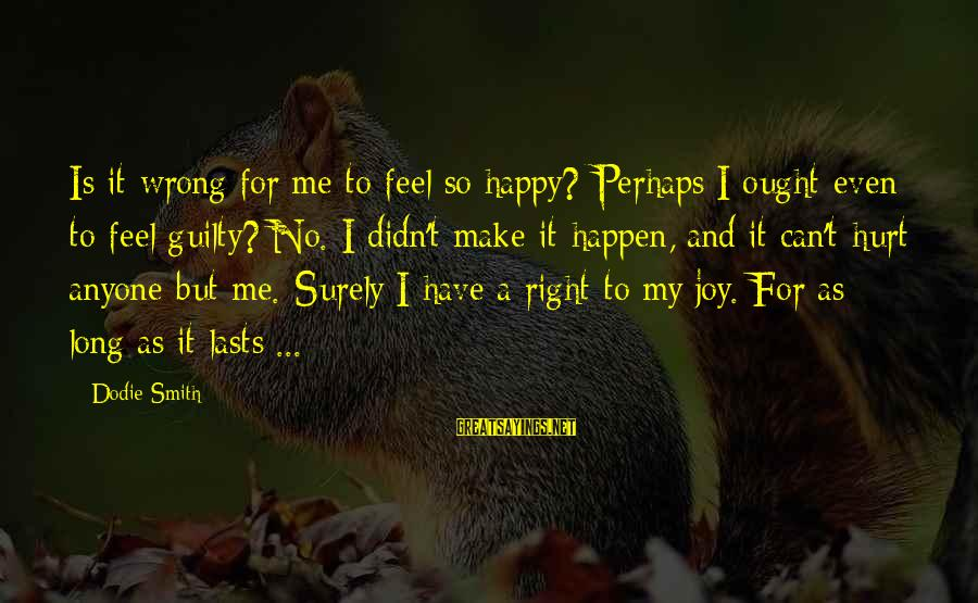 Make Me So Happy Sayings By Dodie Smith: Is it wrong for me to feel so happy? Perhaps I ought even to feel