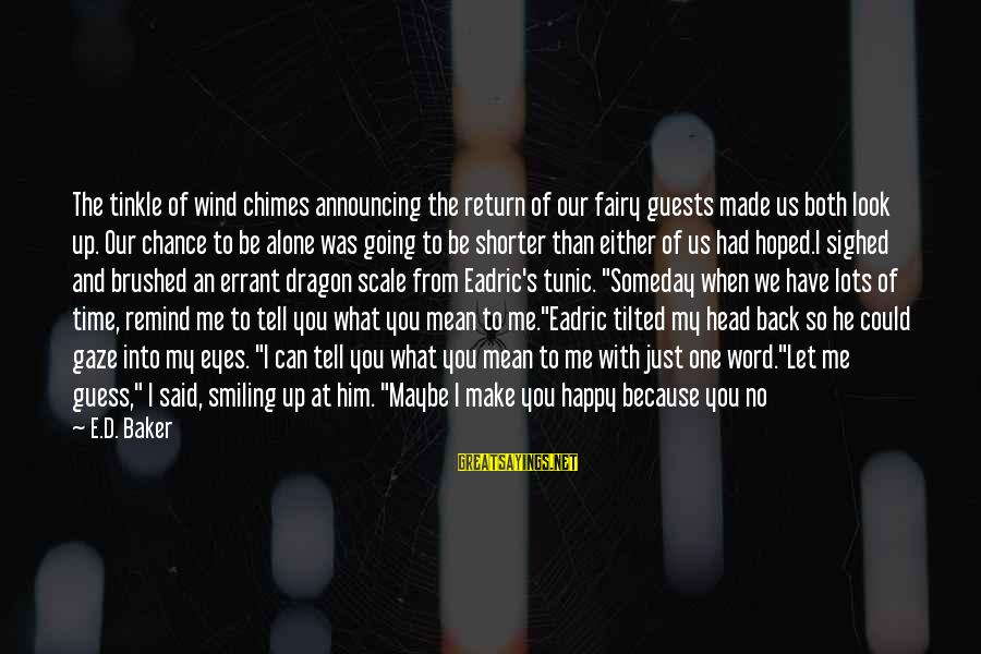 Make Me So Happy Sayings By E.D. Baker: The tinkle of wind chimes announcing the return of our fairy guests made us both