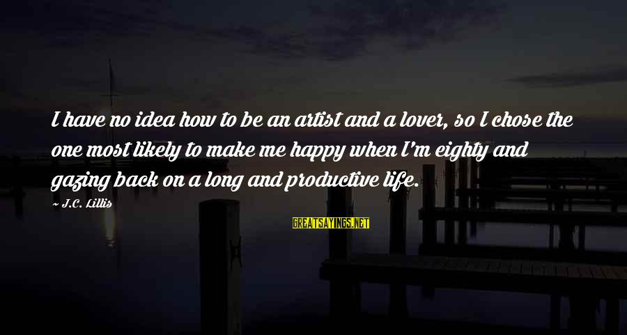 Make Me So Happy Sayings By J.C. Lillis: I have no idea how to be an artist and a lover, so I chose