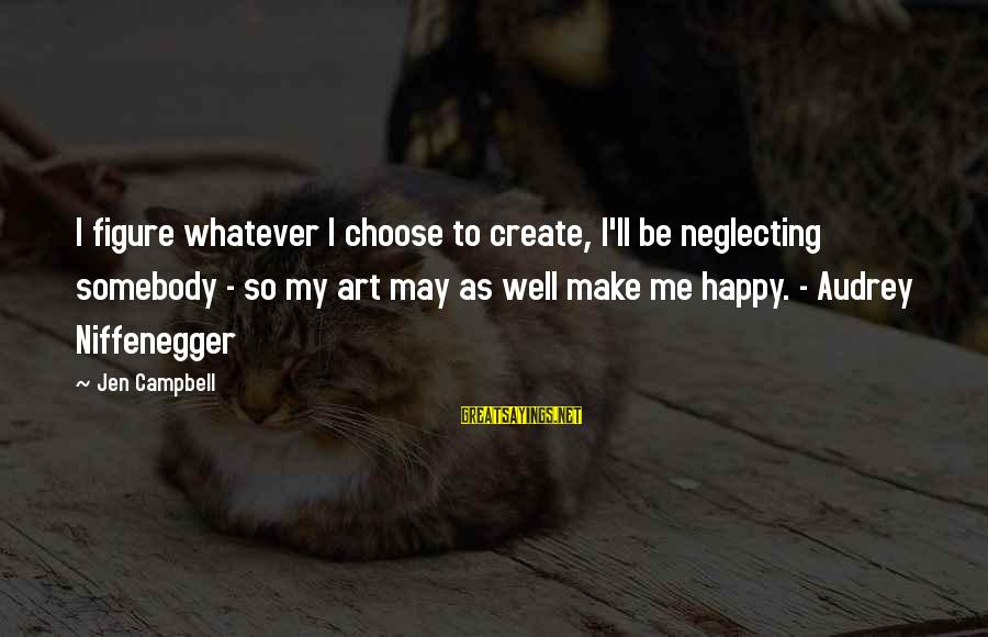 Make Me So Happy Sayings By Jen Campbell: I figure whatever I choose to create, I'll be neglecting somebody - so my art