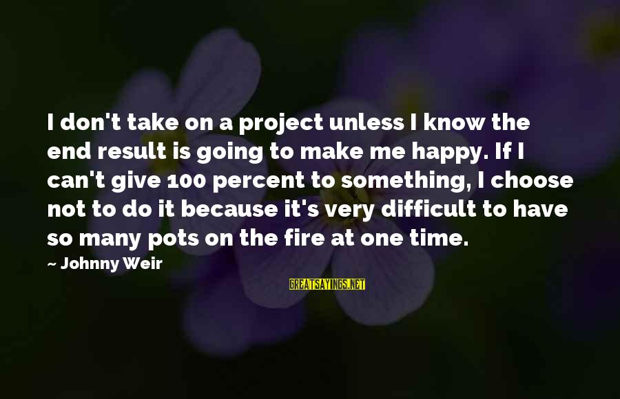 Make Me So Happy Sayings By Johnny Weir: I don't take on a project unless I know the end result is going to