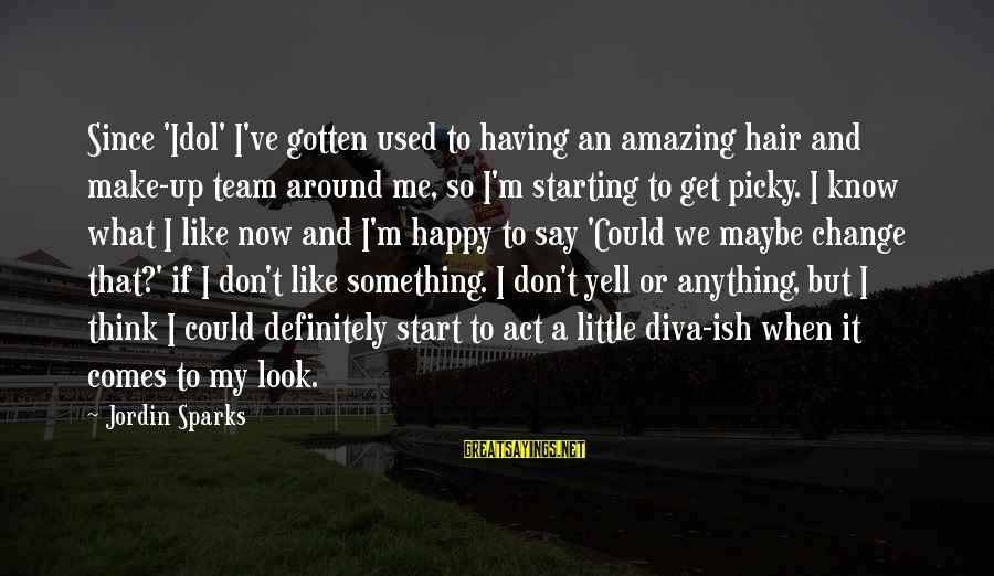 Make Me So Happy Sayings By Jordin Sparks: Since 'Idol' I've gotten used to having an amazing hair and make-up team around me,