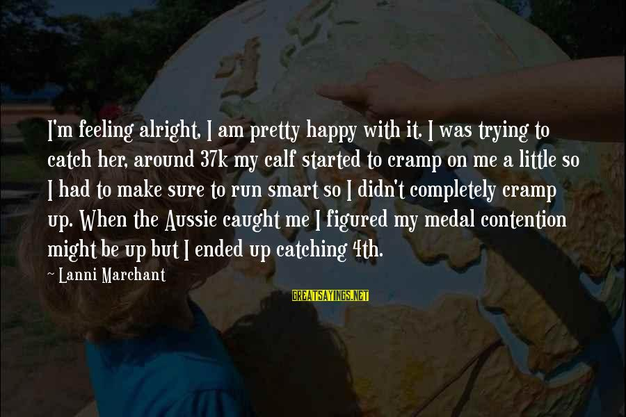 Make Me So Happy Sayings By Lanni Marchant: I'm feeling alright, I am pretty happy with it. I was trying to catch her,