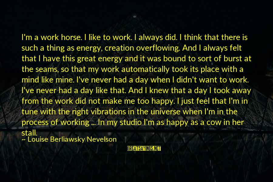 Make Me So Happy Sayings By Louise Berliawsky Nevelson: I'm a work horse. I like to work. I always did. I think that there