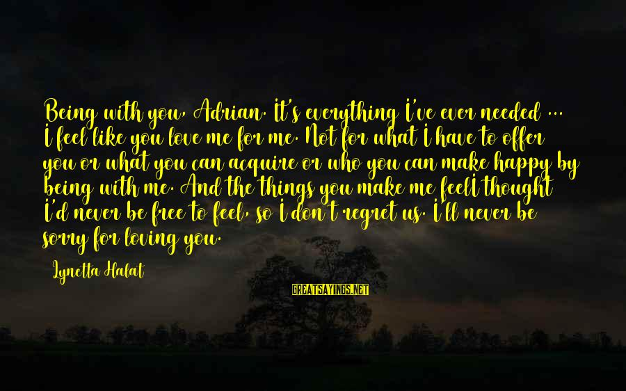 Make Me So Happy Sayings By Lynetta Halat: Being with you, Adrian. It's everything I've ever needed ... I feel like you love