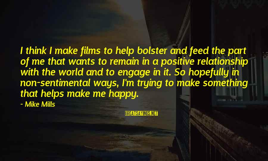Make Me So Happy Sayings By Mike Mills: I think I make films to help bolster and feed the part of me that