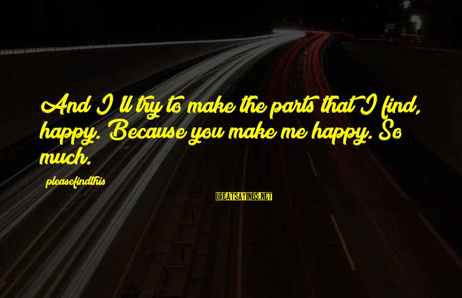 Make Me So Happy Sayings By Pleasefindthis: And I'll try to make the parts that I find, happy. Because you make me