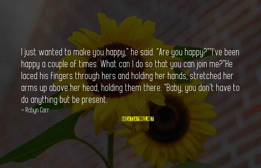 """Make Me So Happy Sayings By Robyn Carr: I just wanted to make you happy,"""" he said. """"Are you happy?""""""""I've been happy a"""