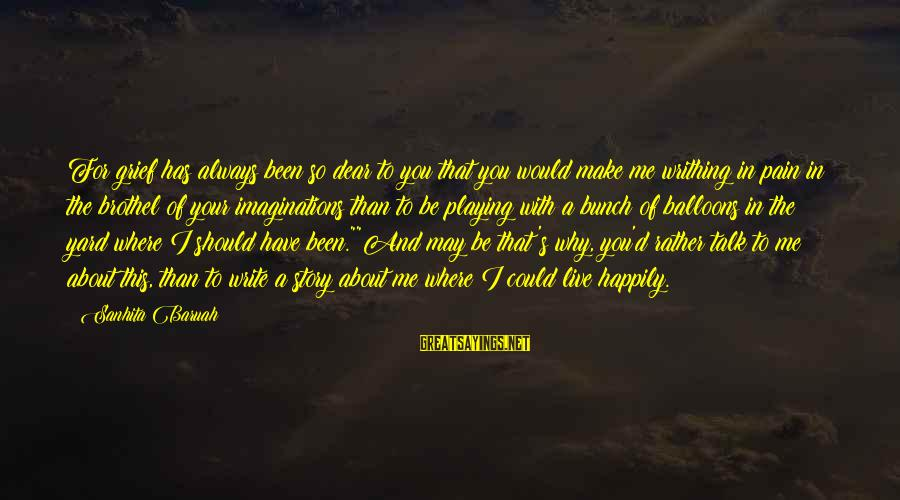 Make Me So Happy Sayings By Sanhita Baruah: For grief has always been so dear to you that you would make me writhing