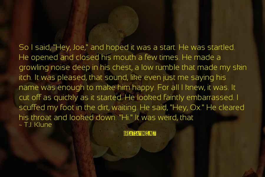 """Make Me So Happy Sayings By T.J. Klune: So I said, """"Hey, Joe,"""" and hoped it was a start. He was startled. He"""