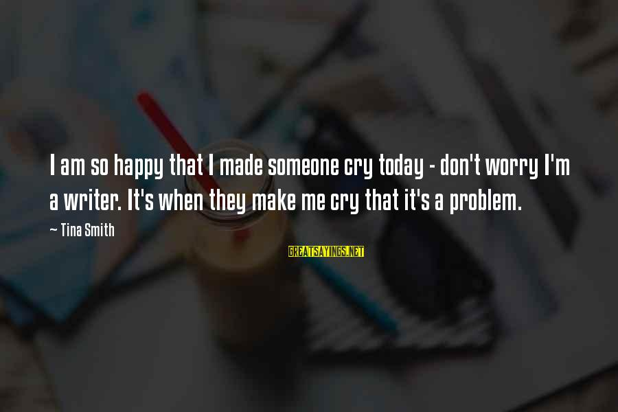 Make Me So Happy Sayings By Tina Smith: I am so happy that I made someone cry today - don't worry I'm a