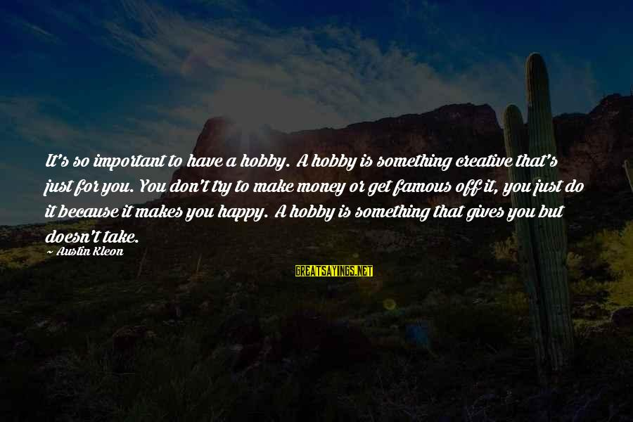 Make You Happy Sayings By Austin Kleon: It's so important to have a hobby. A hobby is something creative that's just for