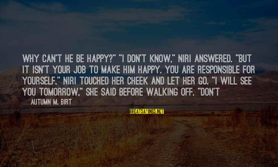 """Make You Happy Sayings By Autumn M. Birt: Why can't he be happy?"""" """"I don't know,"""" Niri answered. """"But it isn't your job"""